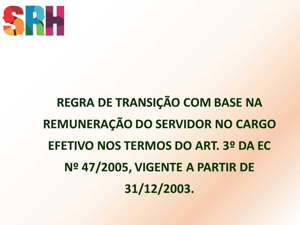REGRA DE TRANSIÇÃO COM BASE NA REMUNERAÇÃO DO SERVIDOR NO CARGO EFETIVO NOS TERMOS DO ART. 3º DA EC Nº 47/2005, VIGENTE A PARTIR DE 31/12/2003.