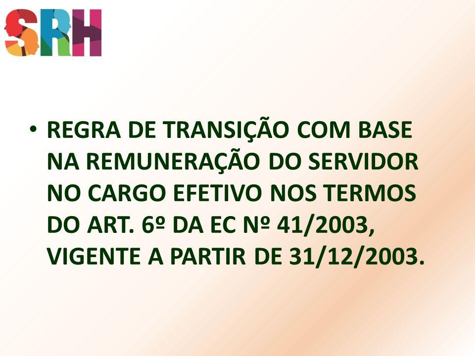 REGRA DE TRANSIÇÃO COM BASE NA REMUNERAÇÃO DO SERVIDOR NO CARGO EFETIVO NOS TERMOS DO ART. 6º DA EC Nº 41/2003, VIGENTE A PARTIR DE 31/12/2003.
