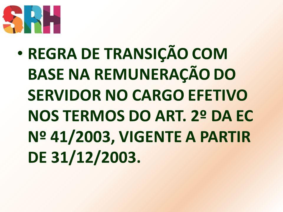 REGRA DE TRANSIÇÃO COM BASE NA REMUNERAÇÃO DO SERVIDOR NO CARGO EFETIVO NOS TERMOS DO ART. 2º DA EC Nº 41/2003, VIGENTE A PARTIR DE 31/12/2003.
