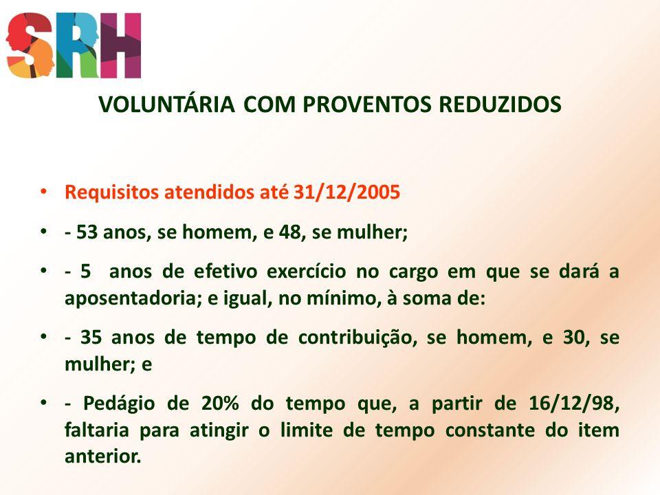 VOLUNTÁRIA COM PROVENTOS REDUZIDOS Requisitos atendidos até 31/12/2005 - 53 anos, se homem, e 48, se mulher; - 5 anos de efetivo exercício no cargo em