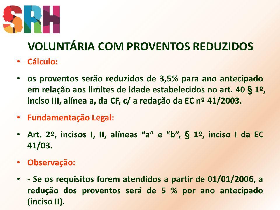 VOLUNTÁRIA COM PROVENTOS REDUZIDOS Cálculo: os proventos serão reduzidos de 3,5% para ano antecipado em relação aos limites de idade estabelecidos no