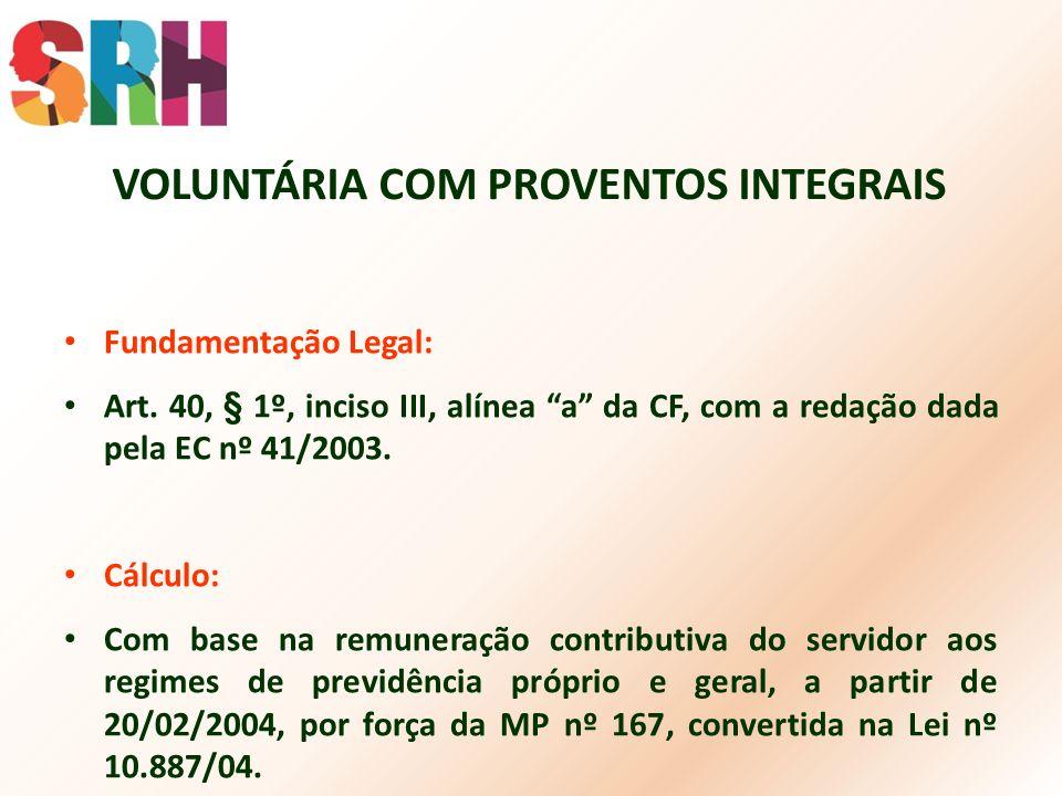 VOLUNTÁRIA COM PROVENTOS INTEGRAIS Fundamentação Legal: Art. 40, § 1º, inciso III, alínea a da CF, com a redação dada pela EC nº 41/2003. Cálculo: Com