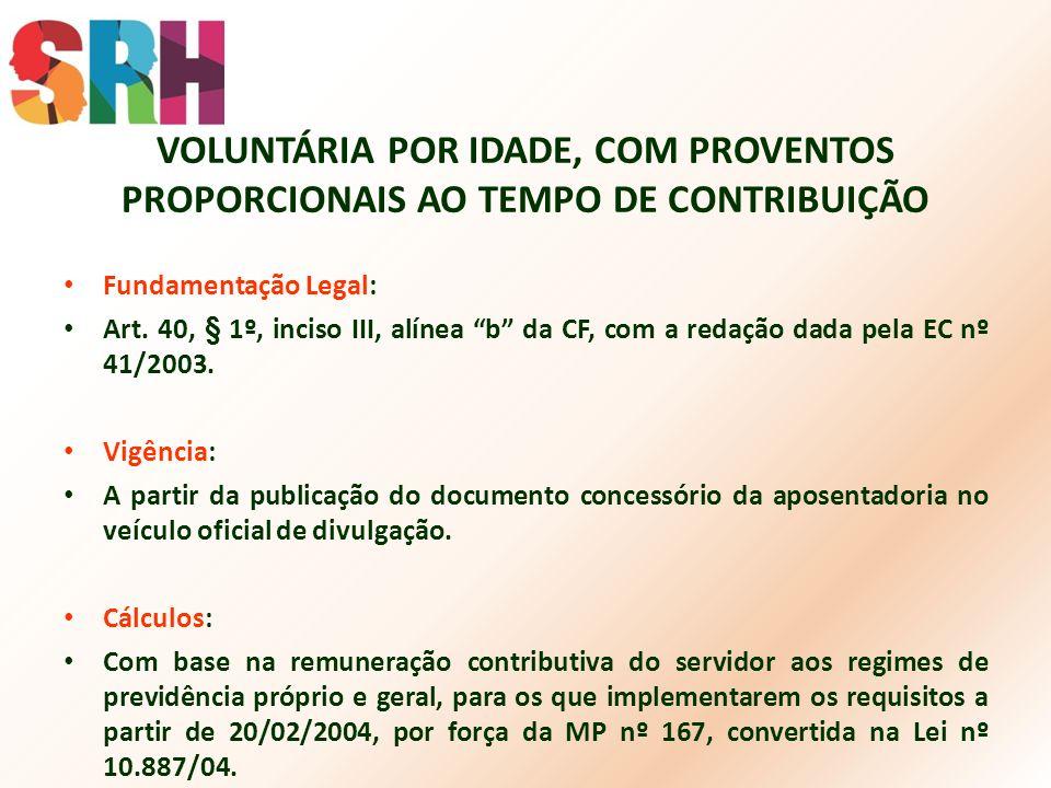 VOLUNTÁRIA POR IDADE, COM PROVENTOS PROPORCIONAIS AO TEMPO DE CONTRIBUIÇÃO Fundamentação Legal: Art. 40, § 1º, inciso III, alínea b da CF, com a redaç