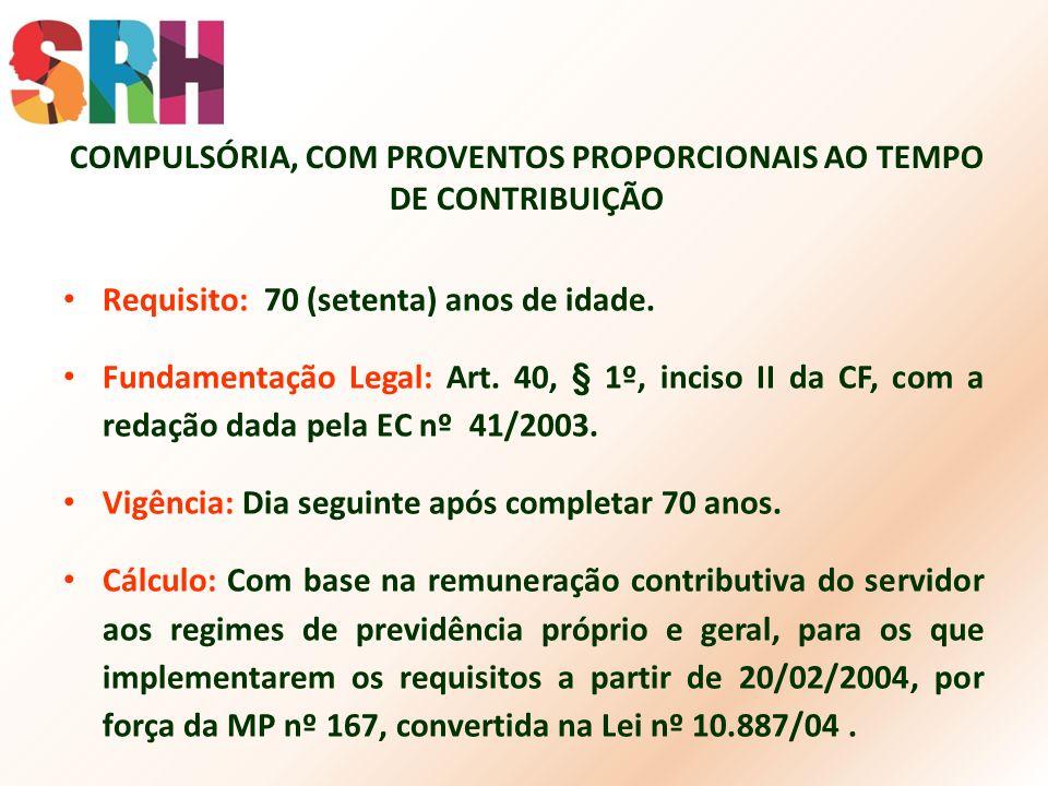 COMPULSÓRIA, COM PROVENTOS PROPORCIONAIS AO TEMPO DE CONTRIBUIÇÃO Requisito: 70 (setenta) anos de idade. Fundamentação Legal: Art. 40, § 1º, inciso II