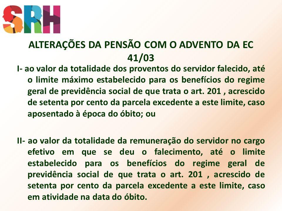 ALTERAÇÕES DA PENSÃO COM O ADVENTO DA EC 41/03 I- ao valor da totalidade dos proventos do servidor falecido, até o limite máximo estabelecido para os