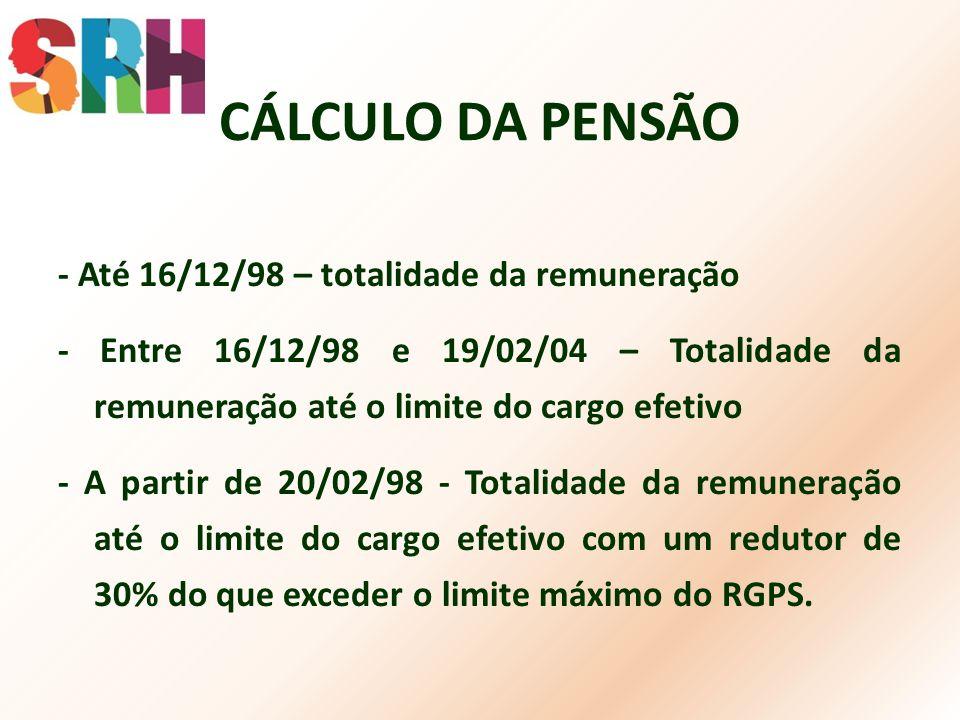 CÁLCULO DA PENSÃO - Até 16/12/98 – totalidade da remuneração - Entre 16/12/98 e 19/02/04 – Totalidade da remuneração até o limite do cargo efetivo - A