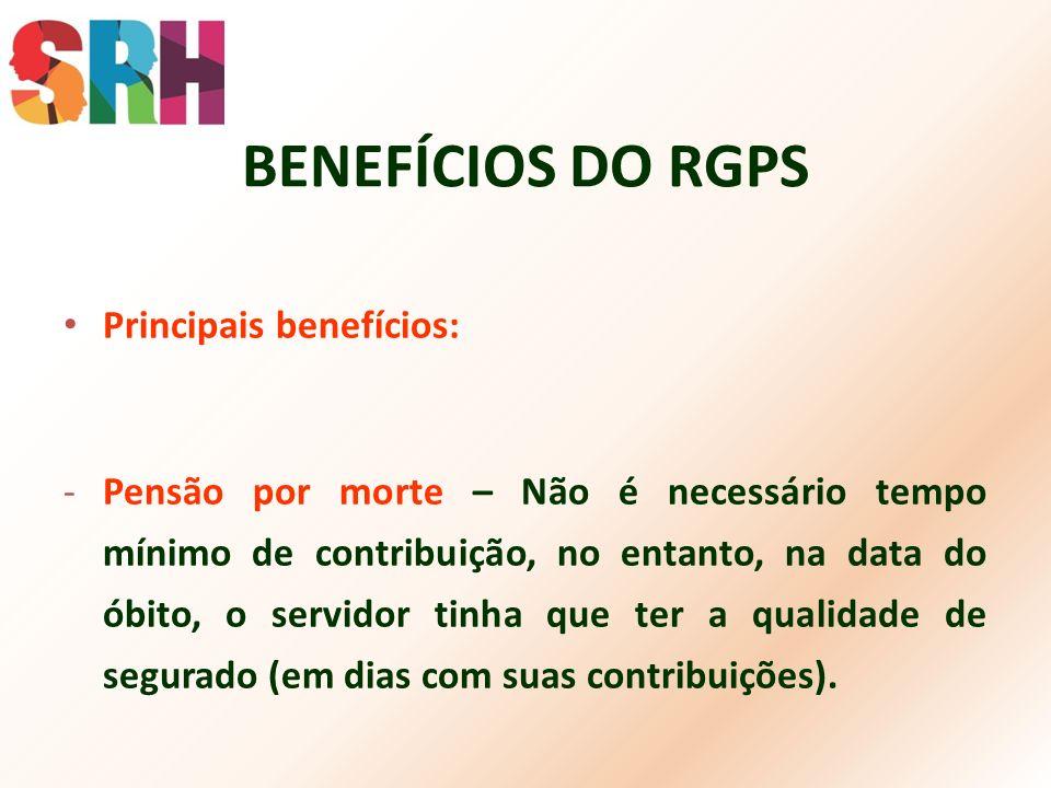 BENEFÍCIOS DO RGPS Principais benefícios: -Pensão por morte – Não é necessário tempo mínimo de contribuição, no entanto, na data do óbito, o servidor
