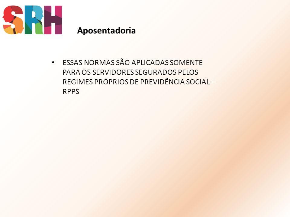 ESSAS NORMAS SÃO APLICADAS SOMENTE PARA OS SERVIDORES SEGURADOS PELOS REGIMES PRÓPRIOS DE PREVIDÊNCIA SOCIAL – RPPS Aposentadoria