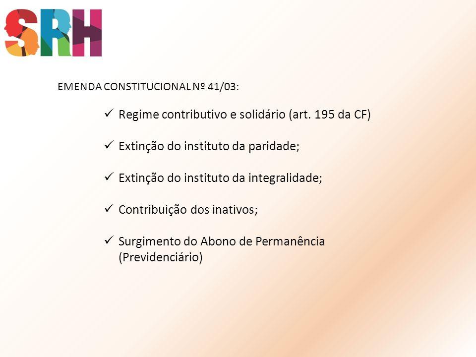 EMENDA CONSTITUCIONAL Nº 41/03: Regime contributivo e solidário (art. 195 da CF) Extinção do instituto da paridade; Extinção do instituto da integrali
