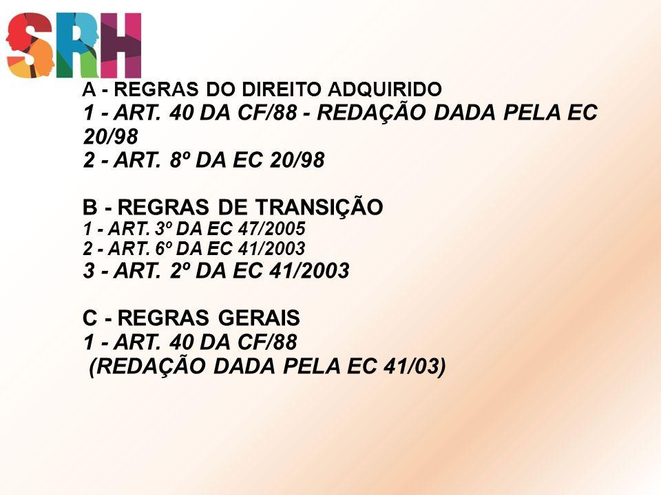 A - REGRAS DO DIREITO ADQUIRIDO 1 - ART. 40 DA CF/88 - REDAÇÃO DADA PELA EC 20/98 2 - ART. 8º DA EC 20/98 B - REGRAS DE TRANSIÇÃO 1 - ART. 3º DA EC 47
