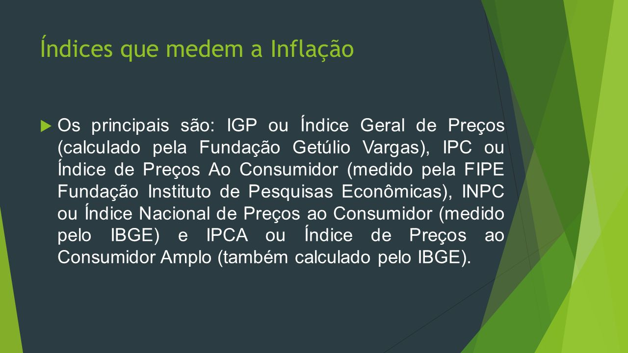 Índices que medem a Inflação Os principais são: IGP ou Índice Geral de Preços (calculado pela Fundação Getúlio Vargas), IPC ou Índice de Preços Ao Con