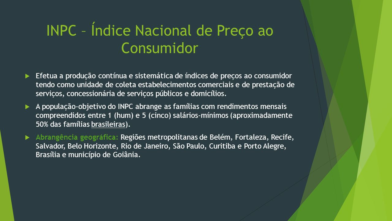 INPC – Índice Nacional de Preço ao Consumidor Efetua a produção contínua e sistemática de índices de preços ao consumidor tendo como unidade de coleta
