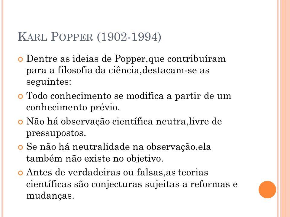 K ARL P OPPER (1902-1994) Dentre as ideias de Popper,que contribuíram para a filosofia da ciência,destacam-se as seguintes: Todo conhecimento se modif