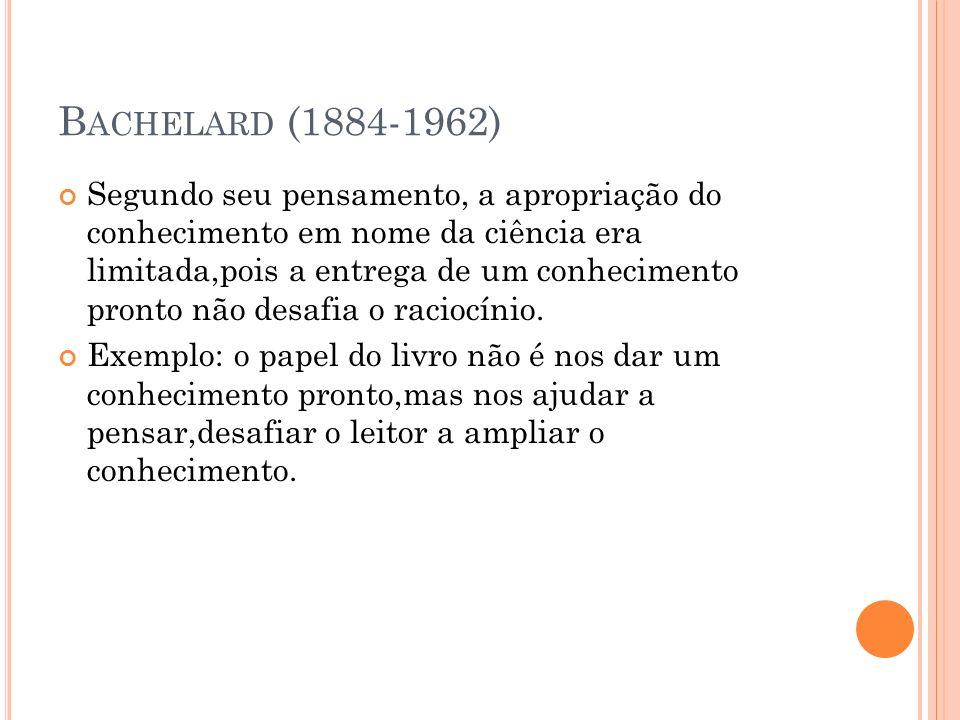 B ACHELARD (1884-1962) Segundo seu pensamento, a apropriação do conhecimento em nome da ciência era limitada,pois a entrega de um conhecimento pronto
