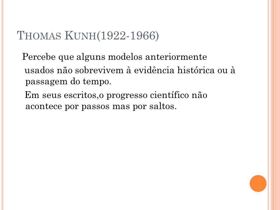 T HOMAS K UNH (1922-1966) Percebe que alguns modelos anteriormente usados não sobrevivem à evidência histórica ou à passagem do tempo. Em seus escrito