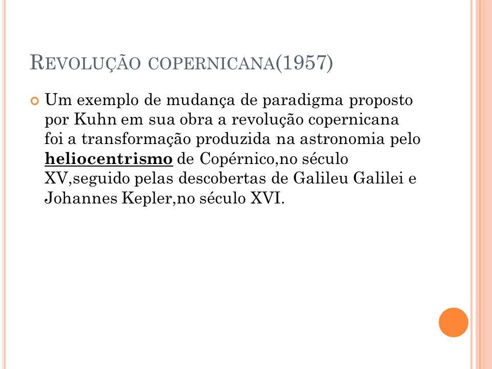 R EVOLUÇÃO COPERNICANA (1957) Um exemplo de mudança de paradigma proposto por Kuhn em sua obra a revolução copernicana foi a transformação produzida n