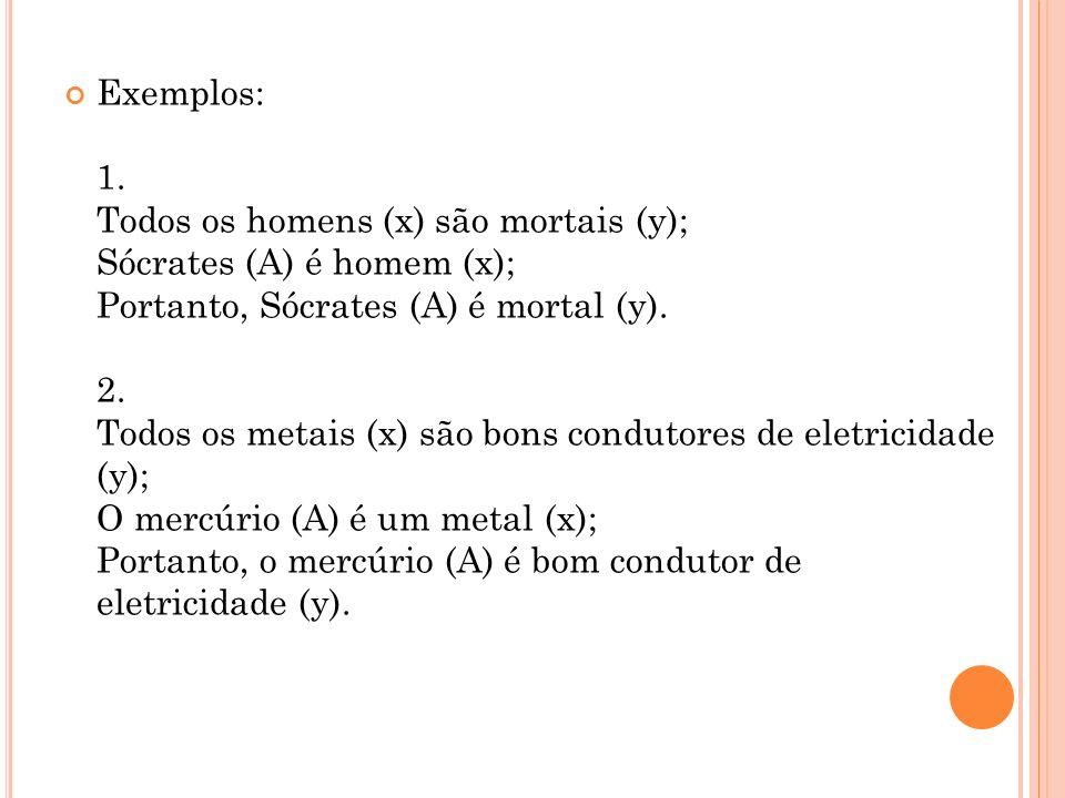 Exemplos: 1. Todos os homens (x) são mortais (y); Sócrates (A) é homem (x); Portanto, Sócrates (A) é mortal (y). 2. Todos os metais (x) são bons condu