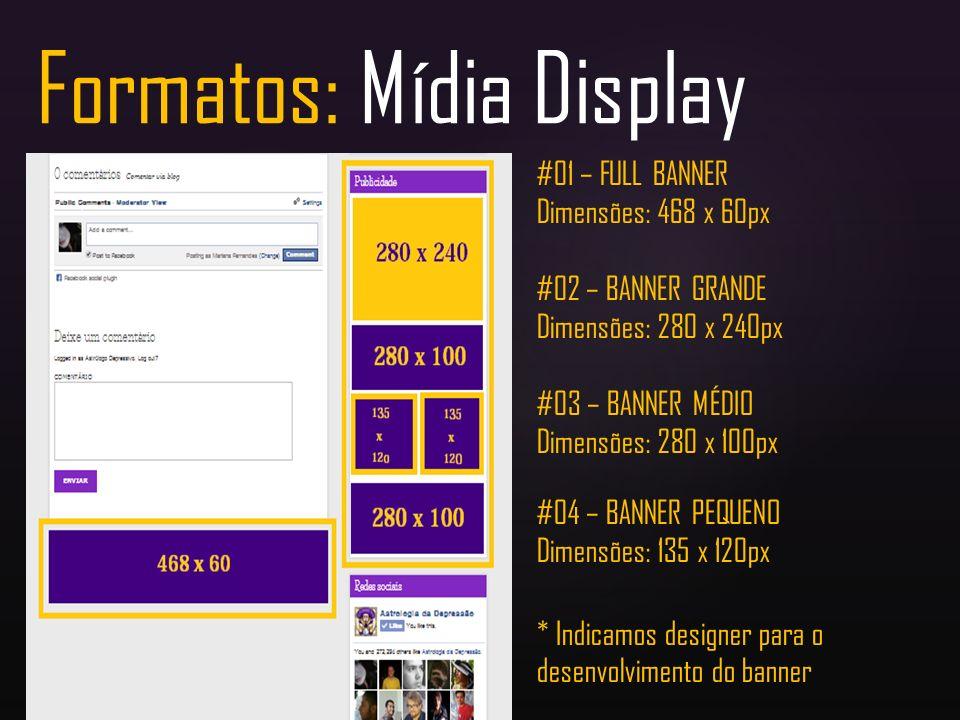 Formatos: Mídia Display #01 – FULL BANNER Dimensões: 468 x 60px #02 – BANNER GRANDE Dimensões: 280 x 240px #03 – BANNER MÉDIO Dimensões: 280 x 100px #