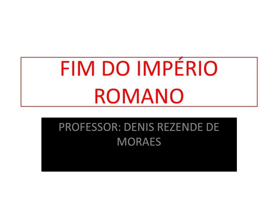 FIM DO IMPÉRIO ROMANO PROFESSOR: DENIS REZENDE DE MORAES