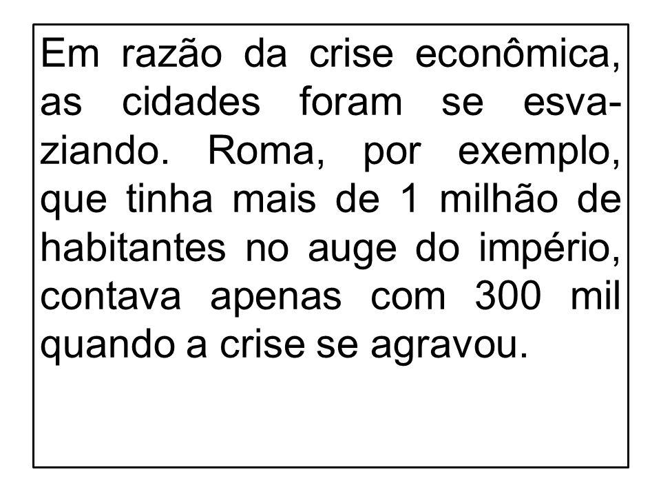 Em razão da crise econômica, as cidades foram se esva- ziando. Roma, por exemplo, que tinha mais de 1 milhão de habitantes no auge do império, contava