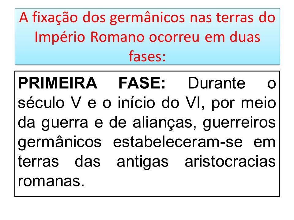 A fixação dos germânicos nas terras do Império Romano ocorreu em duas fases: PRIMEIRA FASE: Durante o século V e o início do VI, por meio da guerra e