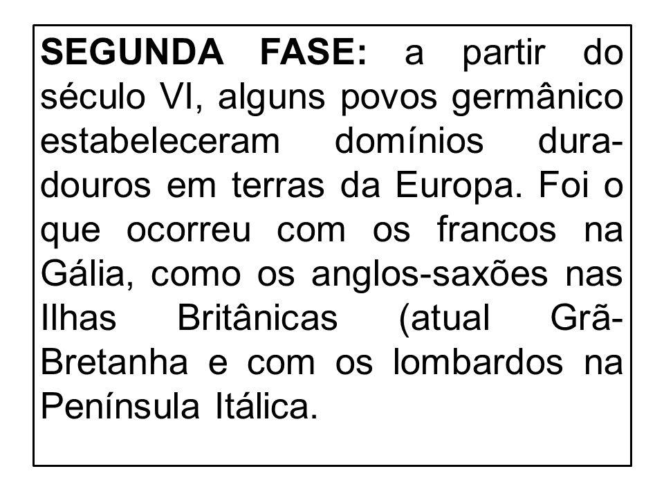 SEGUNDA FASE: a partir do século VI, alguns povos germânico estabeleceram domínios dura- douros em terras da Europa. Foi o que ocorreu com os francos