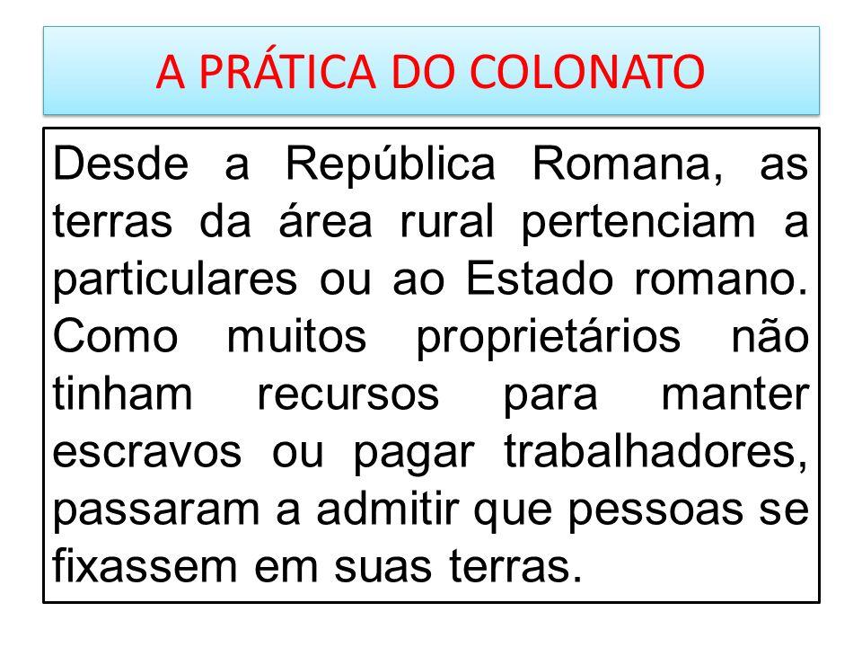 A PRÁTICA DO COLONATO Desde a República Romana, as terras da área rural pertenciam a particulares ou ao Estado romano. Como muitos proprietários não t