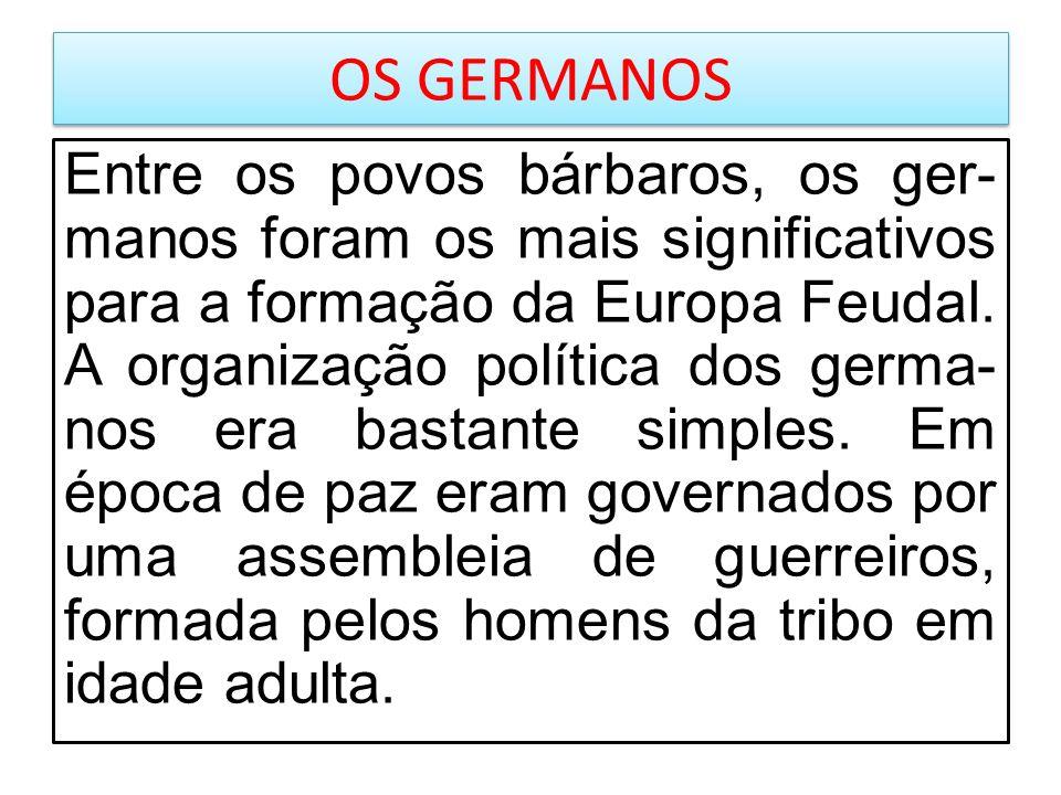 OS GERMANOS Entre os povos bárbaros, os ger- manos foram os mais significativos para a formação da Europa Feudal. A organização política dos germa- no