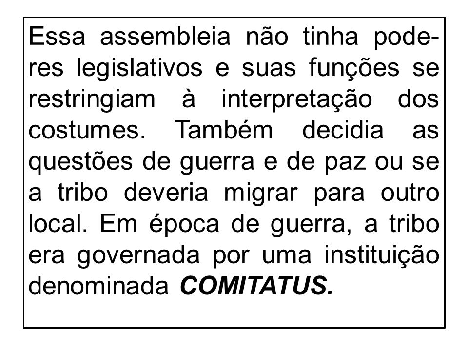 Essa assembleia não tinha pode- res legislativos e suas funções se restringiam à interpretação dos costumes. Também decidia as questões de guerra e de