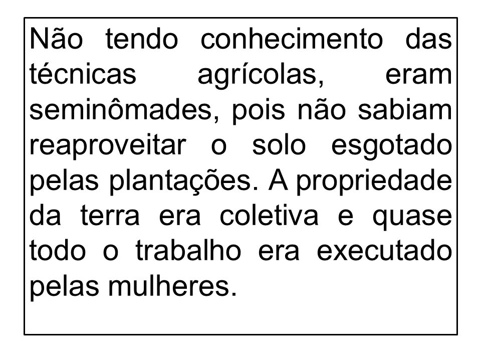 Não tendo conhecimento das técnicas agrícolas, eram seminômades, pois não sabiam reaproveitar o solo esgotado pelas plantações. A propriedade da terra