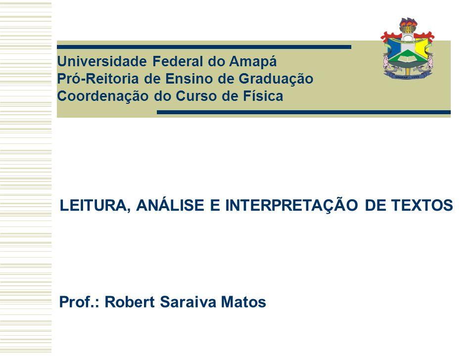 Universidade Federal do Amapá Pró-Reitoria de Ensino de Graduação Coordenação do Curso de Física LEITURA, ANÁLISE E INTERPRETAÇÃO DE TEXTOS Prof.: Robert Saraiva Matos