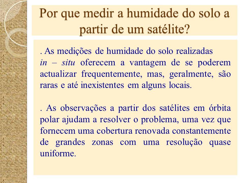 Por que medir a humidade do solo a partir de um satélite?. As medições de humidade do solo realizadas in – situ oferecem a vantagem de se poderem actu