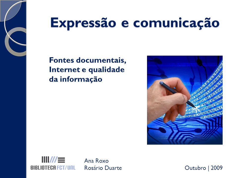 Expressão e comunicação Fontes documentais, Internet e qualidade da informação Ana Roxo Rosário Duarte Outubro | 2009