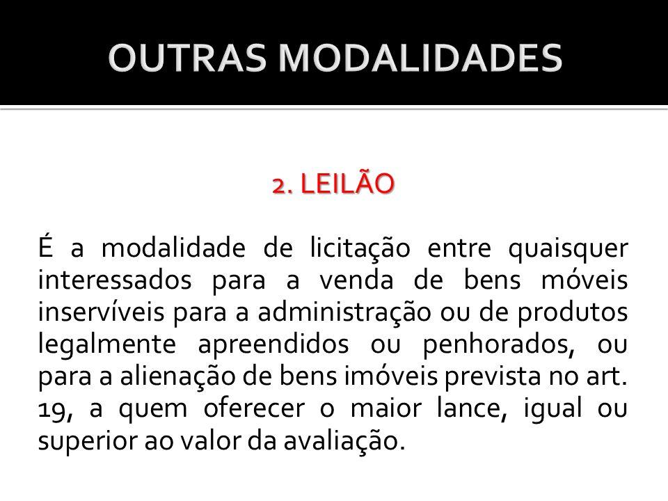 2. LEILÃO É a modalidade de licitação entre quaisquer interessados para a venda de bens móveis inservíveis para a administração ou de produtos legalme