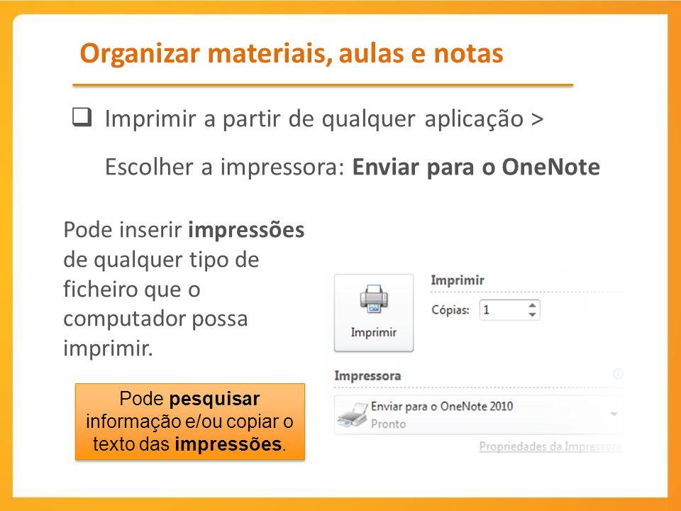 Organizar materiais, aulas e notas Imprimir a partir de qualquer aplicação > Escolher a impressora: Enviar para o OneNote Pode inserir impressões de qualquer tipo de ficheiro que o computador possa imprimir.