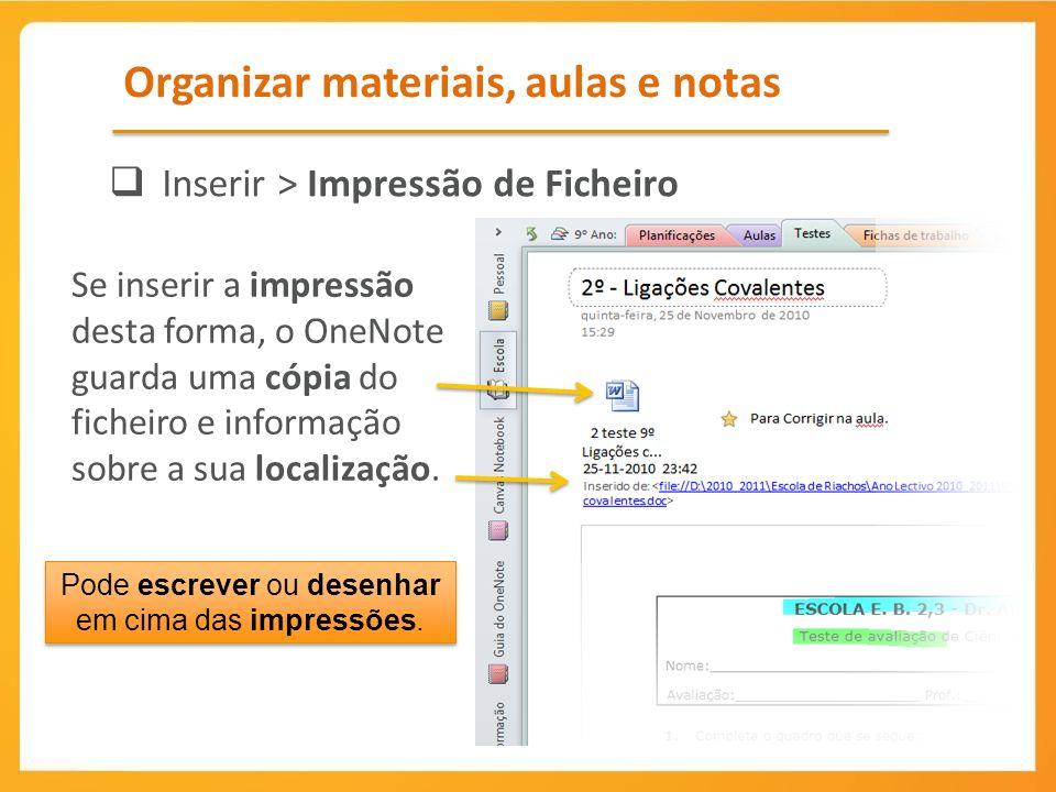 Organizar materiais, aulas e notas Inserir > Impressão de Ficheiro Se inserir a impressão desta forma, o OneNote guarda uma cópia do ficheiro e informação sobre a sua localização.