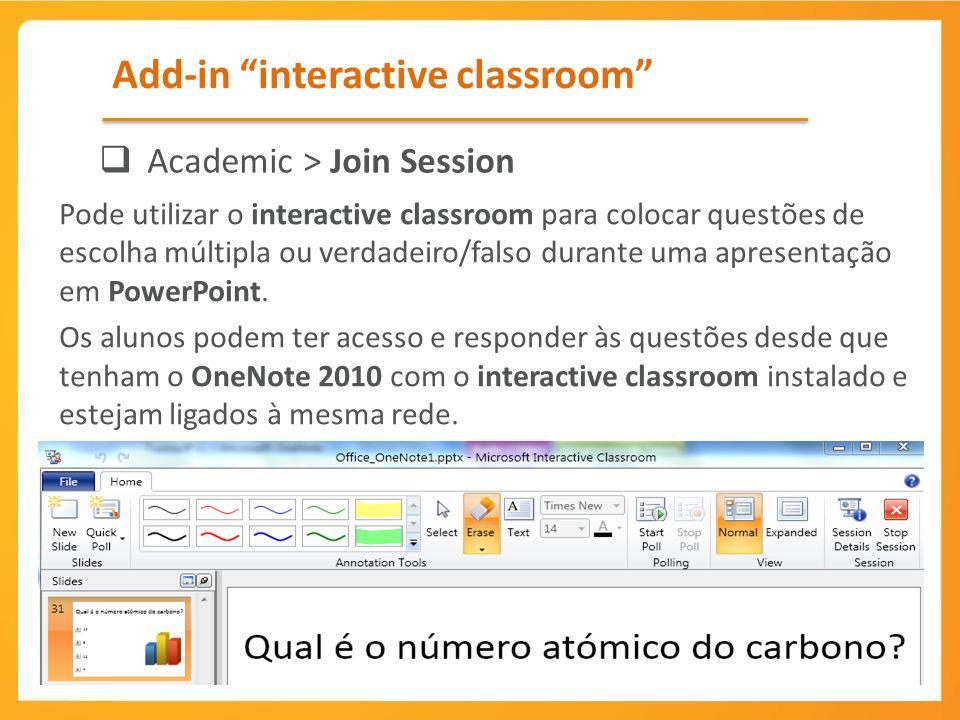 Add-in interactive classroom Academic > Join Session Pode utilizar o interactive classroom para colocar questões de escolha múltipla ou verdadeiro/falso durante uma apresentação em PowerPoint.