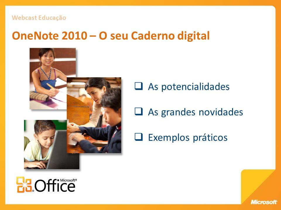 As potencialidades Webcast Educação OneNote 2010 – O seu Caderno digital As grandes novidades Exemplos práticos