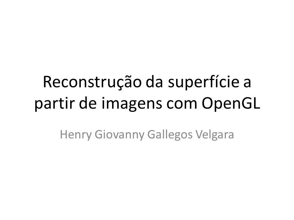 Reconstrução da superfície a partir de imagens com OpenGL Henry Giovanny Gallegos Velgara