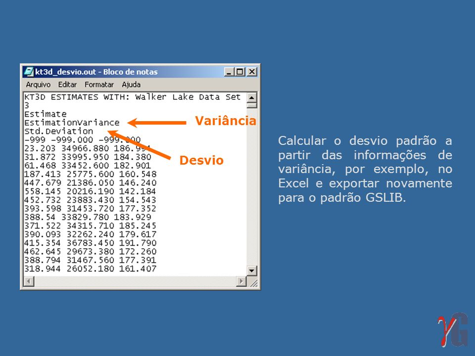 Calcular o desvio padrão a partir das informações de variância, por exemplo, no Excel e exportar novamente para o padrão GSLIB. Desvio Variância