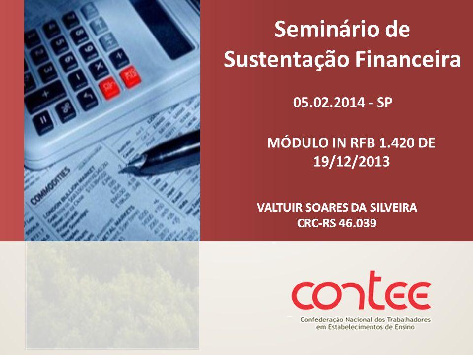 Seminário de Sustentação Financeira 05.02.2014 - SP VALTUIR SOARES DA SILVEIRA CRC-RS 46.039 MÓDULO IN RFB 1.420 DE 19/12/2013