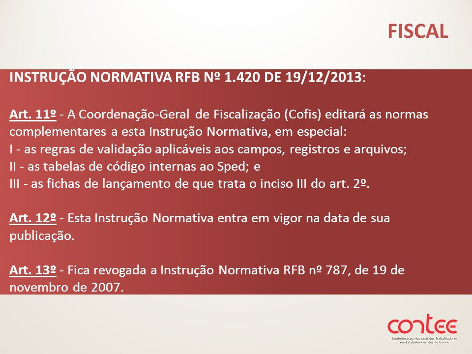 INSTRUÇÃO NORMATIVA RFB Nº 1.420 DE 19/12/2013: Art. 11º - A Coordenação-Geral de Fiscalização (Cofis) editará as normas complementares a esta Instruç