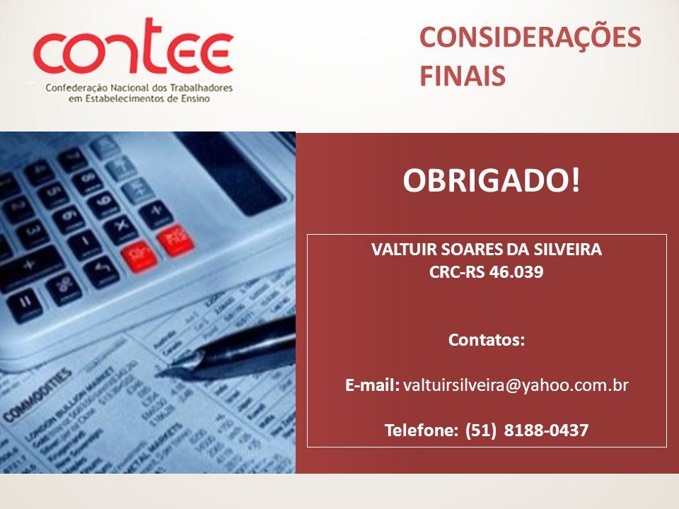 OBRIGADO! VALTUIR SOARES DA SILVEIRA CRC-RS 46.039 Contatos: E-mail: valtuirsilveira@yahoo.com.br Telefone: (51) 8188-0437 CONSIDERAÇÕES FINAIS