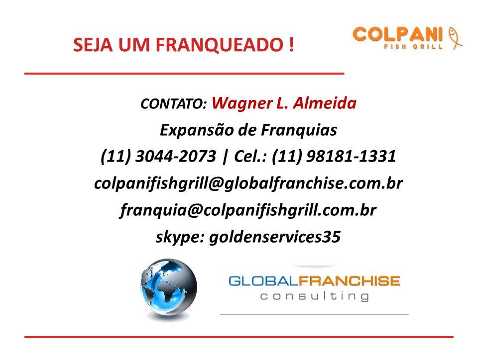 CONTATO: Wagner L. Almeida Expansão de Franquias (11) 3044-2073 | Cel.: (11) 98181-1331 colpanifishgrill@globalfranchise.com.br franquia@colpanifishgr
