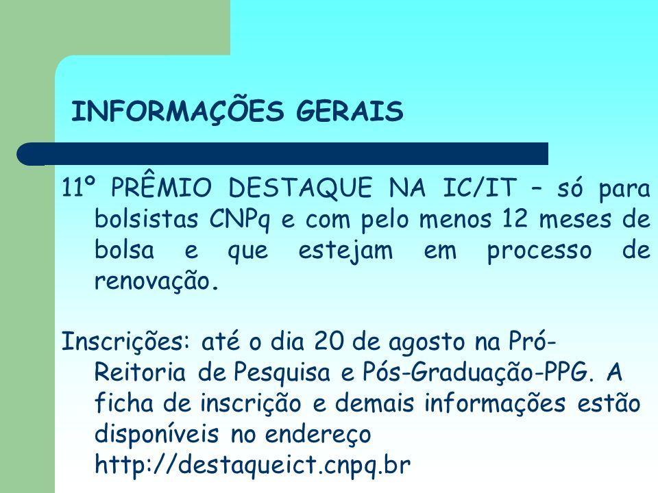 INFORMAÇÕES GERAIS 11º PRÊMIO DESTAQUE NA IC/IT – só para bolsistas CNPq e com pelo menos 12 meses de bolsa e que estejam em processo de renovação. In