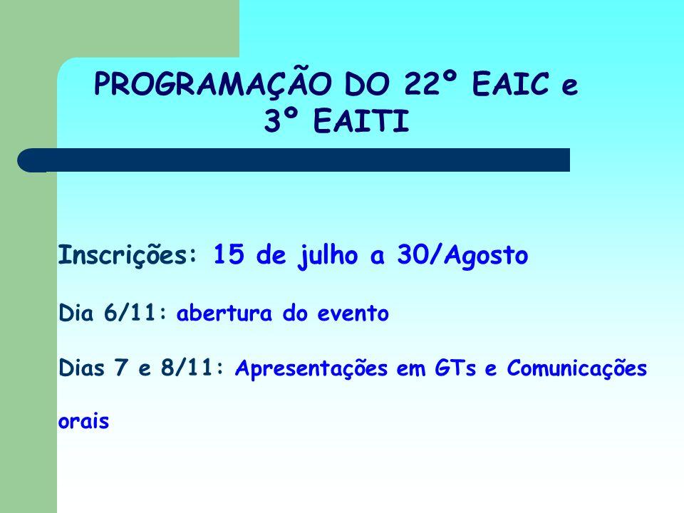 Inscrições: 15 de julho a 30/Agosto Dia 6/11: abertura do evento Dias 7 e 8/11: Apresentações em GTs e Comunicações orais PROGRAMAÇÃO DO 22º EAIC e 3º