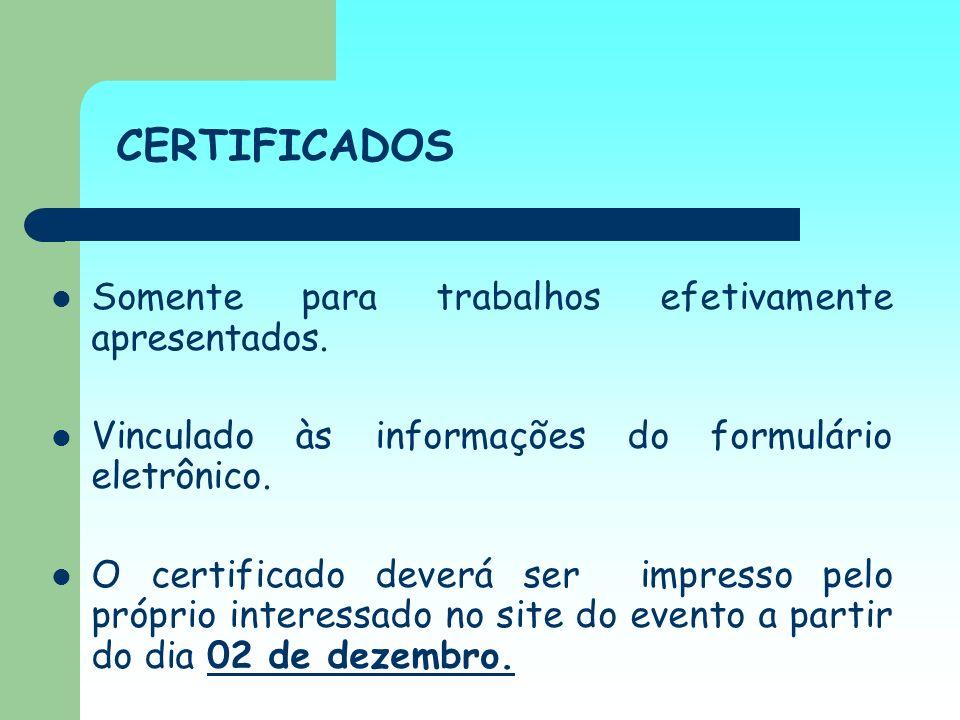 CERTIFICADOS Somente para trabalhos efetivamente apresentados. Vinculado às informações do formulário eletrônico. O certificado deverá ser impresso pe