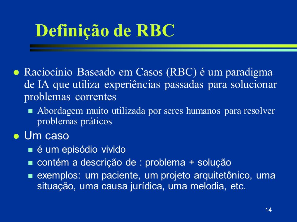 13 O que é Raciocínio Baseado em Casos (RBC) ? l Case-based reasoning system is... reasoning by remembering. Leake, 1996 l A case-based reasoner solve