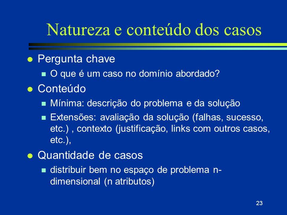 22 Desenvolvimento de um sistema RBC l Qual a natureza e conteúdo dos casos? l Como representá-los? l Como indexá-los de maneira a poder encontrá-los