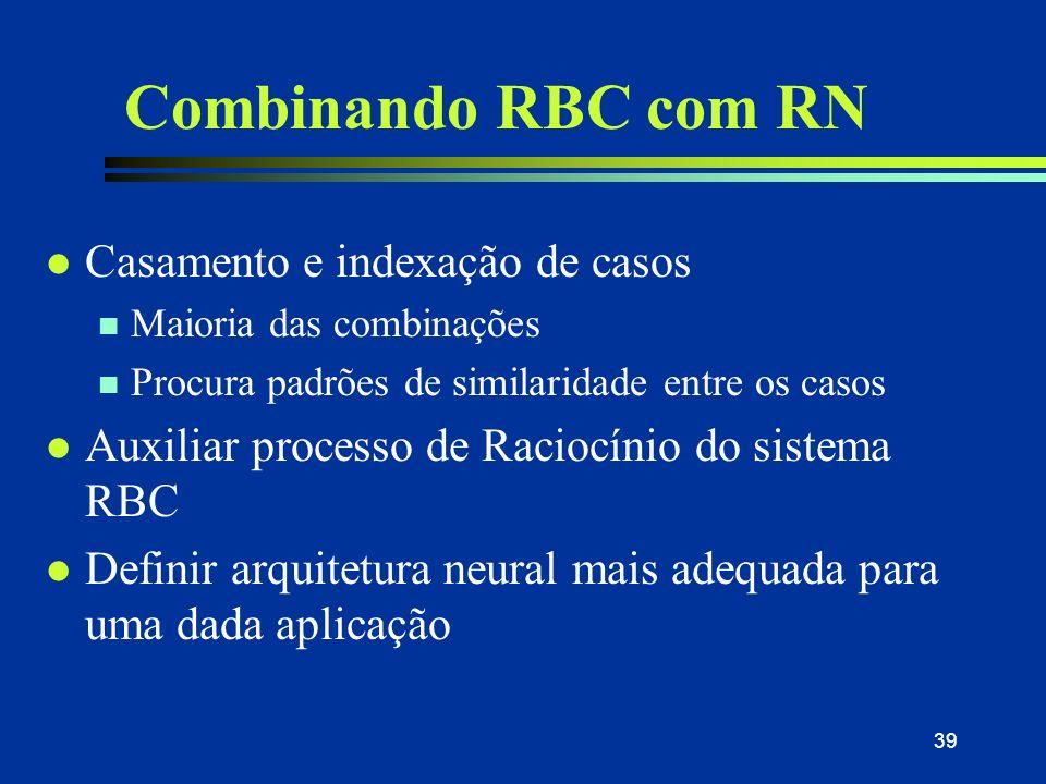 38 Combinando RBC com RN l RBC e RN têm sido combinados em algumas pesquisas recentes l Integração pode ocorrer por: n Divisão de tarefas entre a RN e